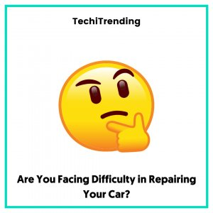 Are You Facing Difficulty in Repairing Your Car